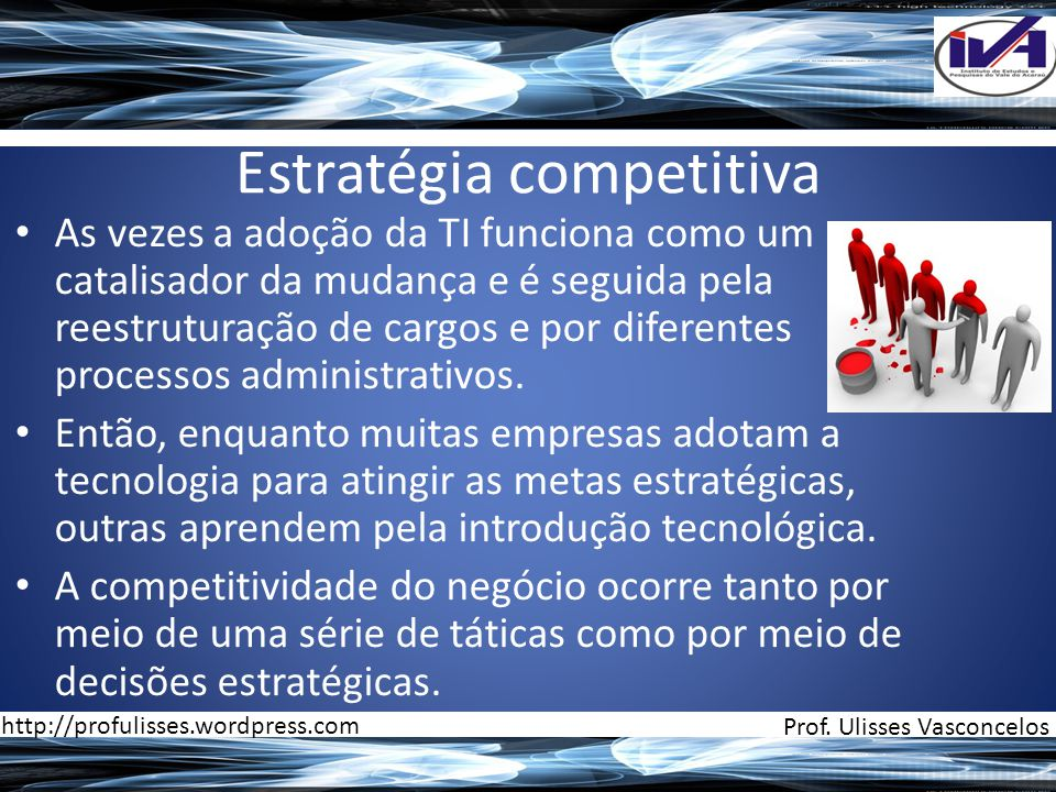 Estratégia competitiva • As vezes a adoção da TI funciona como um catalisador da mudança e é seguida pela reestruturação de cargos e por diferentes processos administrativos.