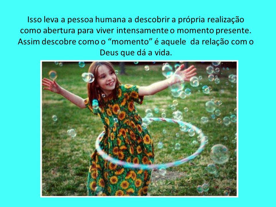 """Isso leva a pessoa humana a descobrir a própria realização como abertura para viver intensamente o momento presente. Assim descobre como o """"momento"""" é"""