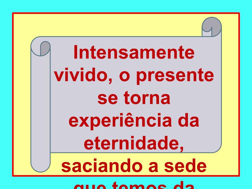 Intensamente vivido, o presente se torna experiência da eternidade, saciando a sede que temos da vida.