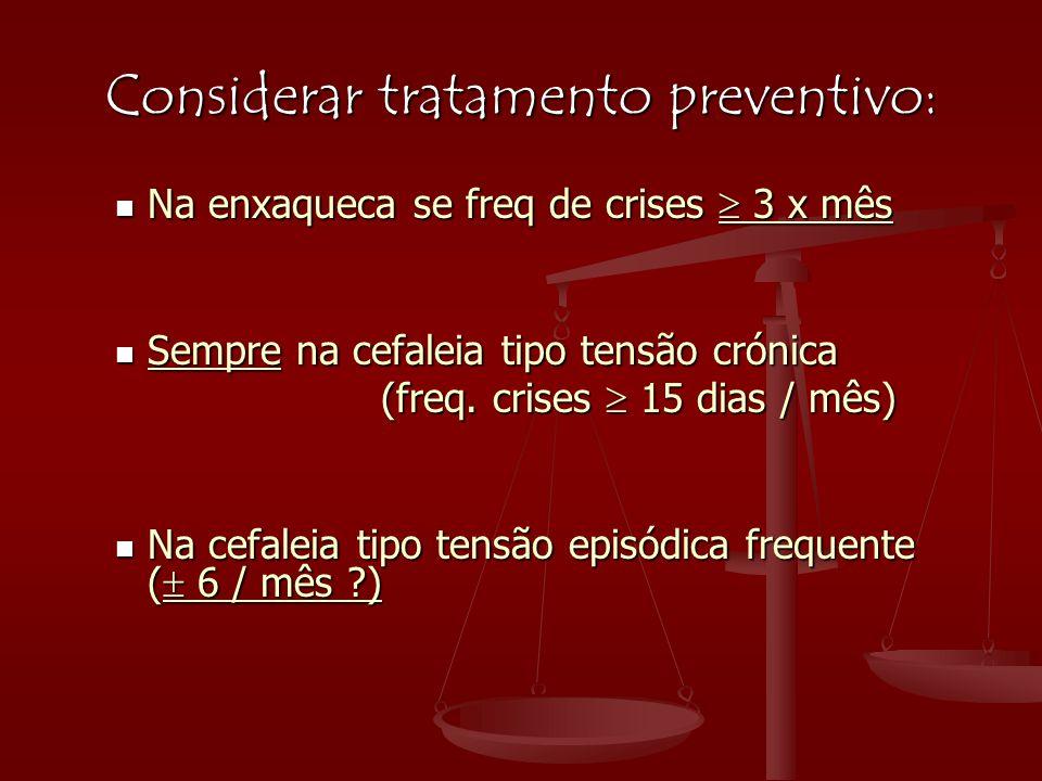Considerar tratamento preventivo:  Na enxaqueca se freq de crises  3 x mês  Sempre na cefaleia tipo tensão crónica (freq. crises  15 dias / mês) (