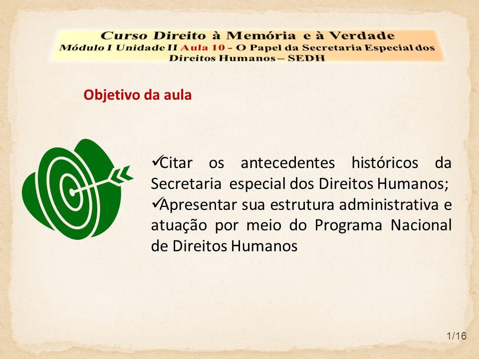  Citar os antecedentes históricos da Secretaria especial dos Direitos Humanos;  Apresentar sua estrutura administrativa e atuação por meio do Programa Nacional de Direitos Humanos Objetivo da aula 1/16