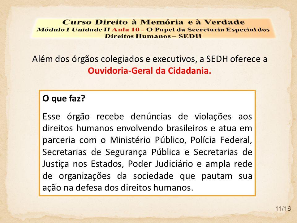 11/16 Além dos órgãos colegiados e executivos, a SEDH oferece a Ouvidoria-Geral da Cidadania. O que faz? Esse órgão recebe denúncias de violações aos