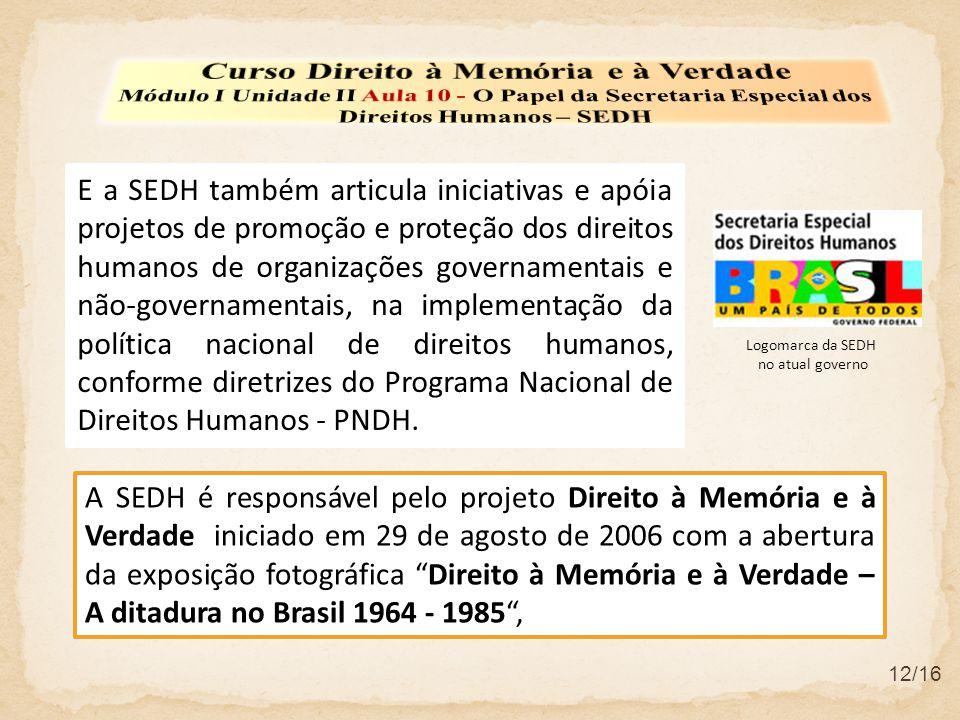 12/16 E a SEDH também articula iniciativas e apóia projetos de promoção e proteção dos direitos humanos de organizações governamentais e não-governamentais, na implementação da política nacional de direitos humanos, conforme diretrizes do Programa Nacional de Direitos Humanos - PNDH.