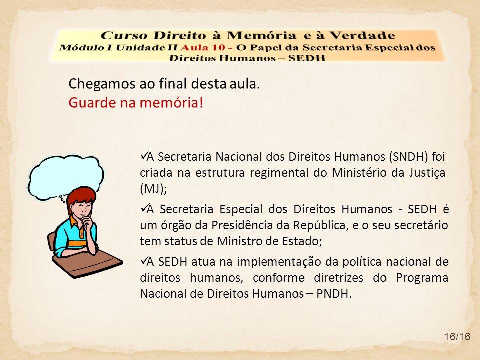 Chegamos ao final desta aula. Guarde na memória!  A Secretaria Nacional dos Direitos Humanos (SNDH) foi criada na estrutura regimental do Ministério