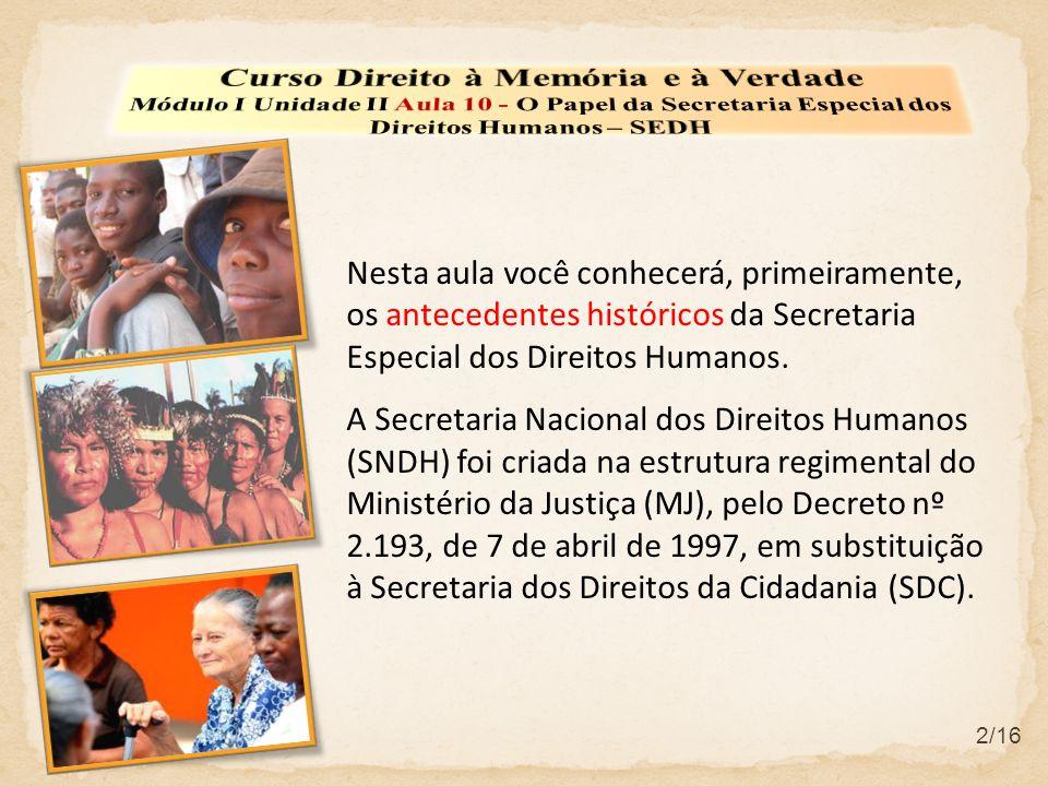 Nesta aula você conhecerá, primeiramente, os antecedentes históricos da Secretaria Especial dos Direitos Humanos. A Secretaria Nacional dos Direitos H