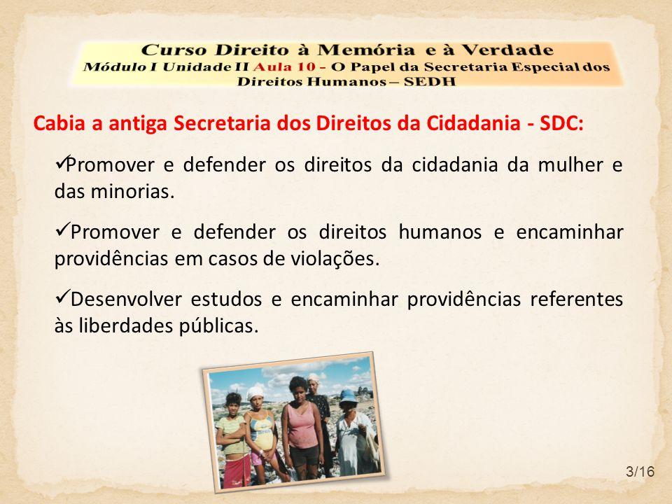 3/16 Cabia a antiga Secretaria dos Direitos da Cidadania - SDC:  Promover e defender os direitos da cidadania da mulher e das minorias.  Promover e