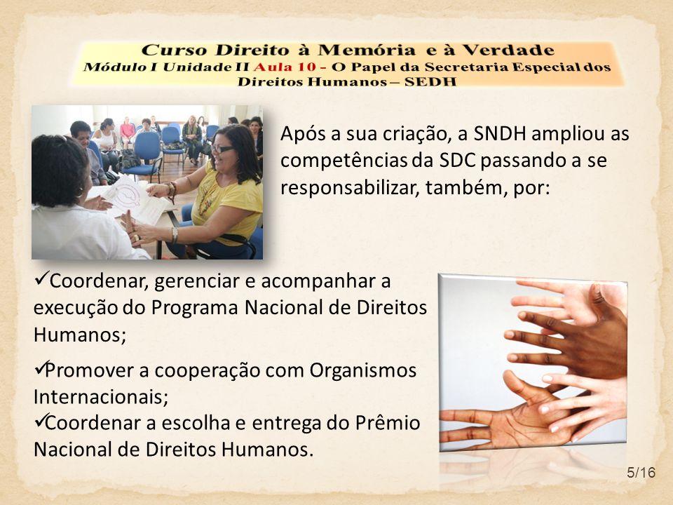 5/16  Coordenar, gerenciar e acompanhar a execução do Programa Nacional de Direitos Humanos; Após a sua criação, a SNDH ampliou as competências da SD