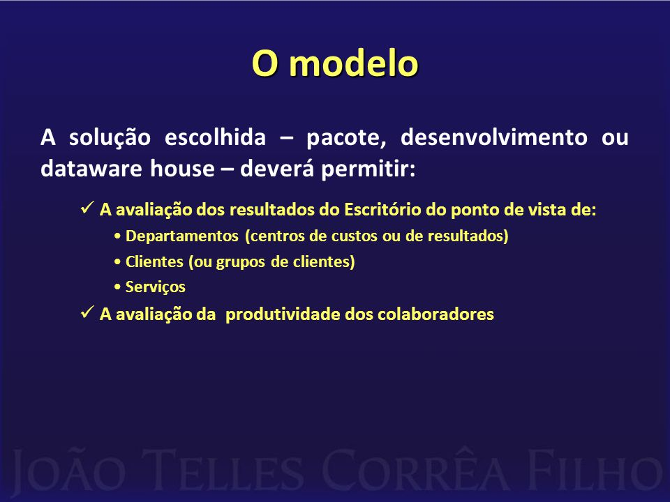 O modelo A solução escolhida – pacote, desenvolvimento ou dataware house – deverá permitir:  A avaliação dos resultados do Escritório do ponto de vista de: •Departamentos (centros de custos ou de resultados) •Clientes (ou grupos de clientes) •Serviços  A avaliação da produtividade dos colaboradores