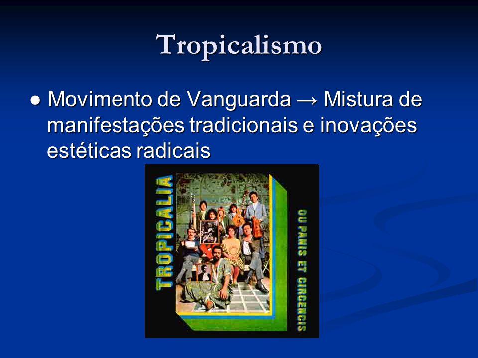 Tropicalismo ● Movimento de Vanguarda → Mistura de manifestações tradicionais e inovações estéticas radicais