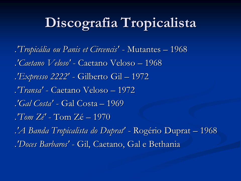 Discografia Tropicalista.'Tropicália ou Panis et Circencis' - Mutantes – 1968.'Caetano Veloso' - Caetano Veloso – 1968.'Expresso 2222' - Gilberto Gil
