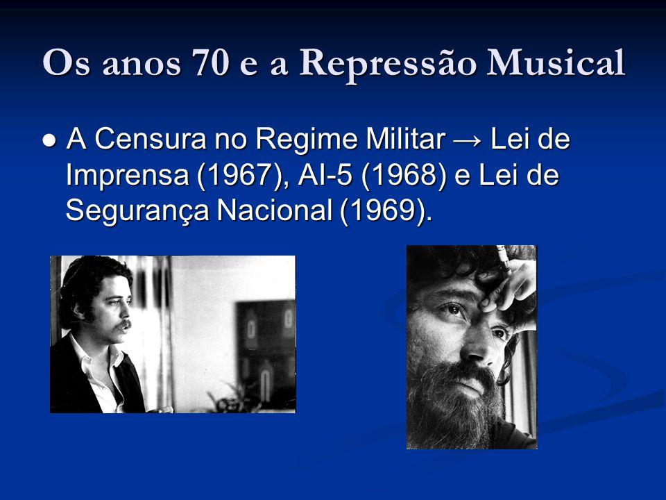 Os anos 70 e a Repressão Musical ● A Censura no Regime Militar → Lei de Imprensa (1967), AI-5 (1968) e Lei de Segurança Nacional (1969).
