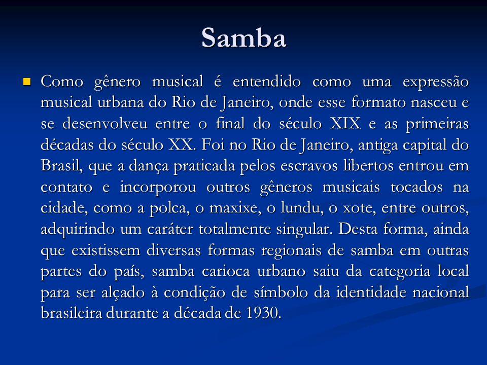Samba  Como gênero musical é entendido como uma expressão musical urbana do Rio de Janeiro, onde esse formato nasceu e se desenvolveu entre o final d