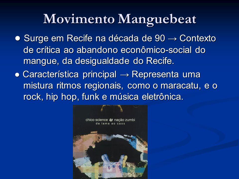 Movimento Manguebeat ● Surge em Recife na década de 90 → Contexto de crítica ao abandono econômico-social do mangue, da desigualdade do Recife. ● Cara