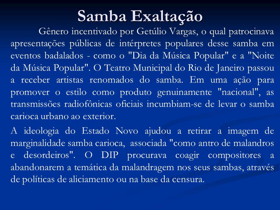 Samba Exaltação Gênero incentivado por Getúlio Vargas, o qual patrocinava apresentações públicas de intérpretes populares desse samba em eventos badal