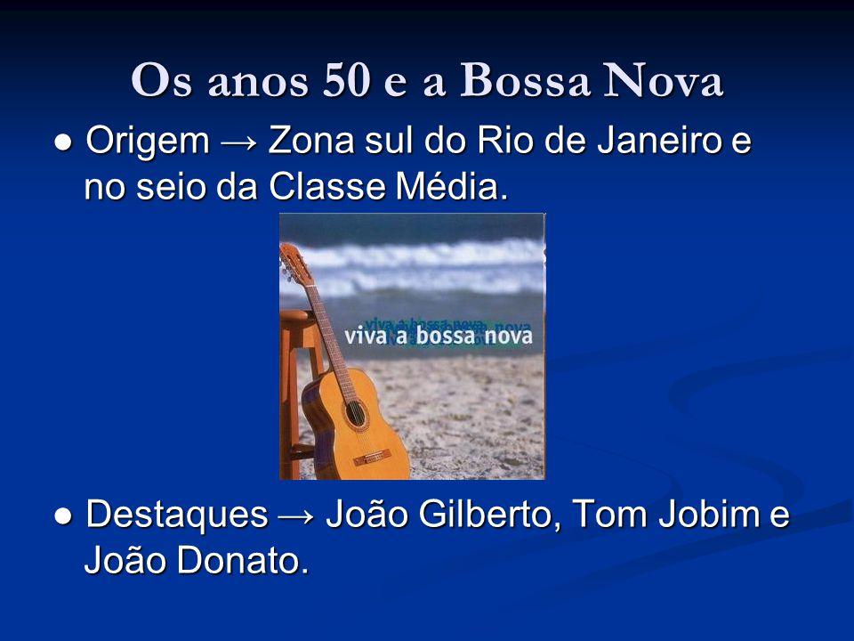 Os anos 50 e a Bossa Nova ● Origem → Zona sul do Rio de Janeiro e no seio da Classe Média. ● Destaques → João Gilberto, Tom Jobim e João Donato.