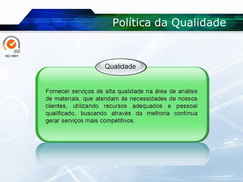 Política da Qualidade Qualidade Fornecer serviços de alta qualidade na área de análise de materiais, que atendam às necessidades de nossos clientes, u
