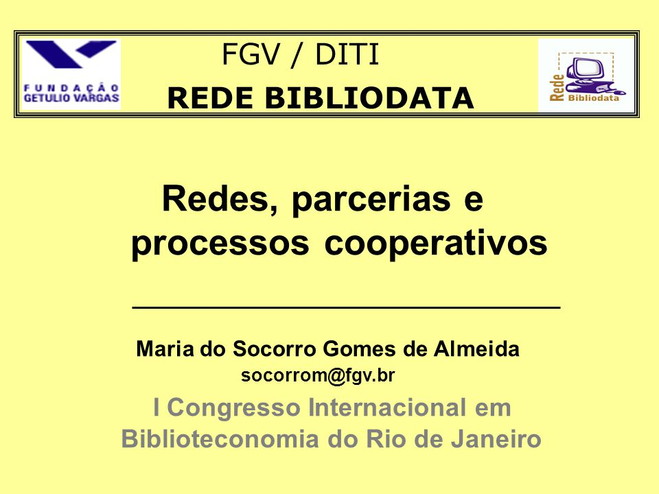 REDE BIBLIODATA Redes, parcerias e processos cooperativos Maria do Socorro Gomes de Almeida socorrom@fgv.br I Congresso Internacional em Biblioteconom