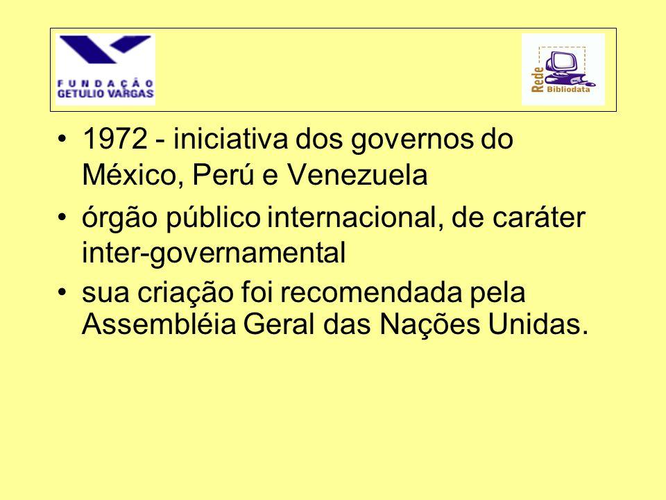 •1972 - iniciativa dos governos do México, Perú e Venezuela •órgão público internacional, de caráter inter-governamental •sua criação foi recomendada