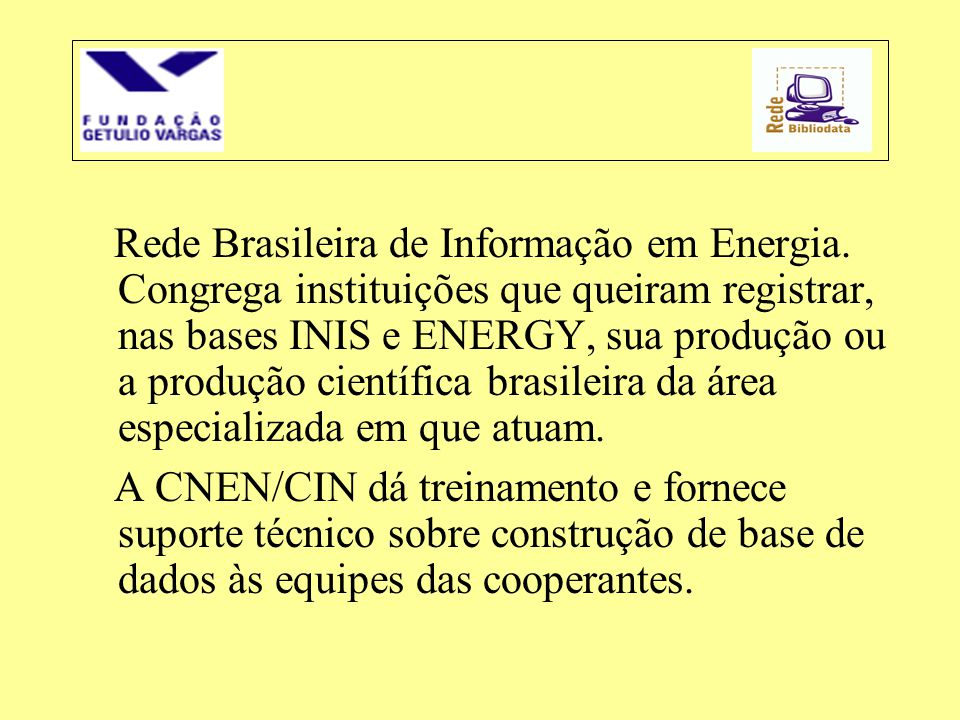 Rede Brasileira de Informação em Energia. Congrega instituições que queiram registrar, nas bases INIS e ENERGY, sua produção ou a produção científica
