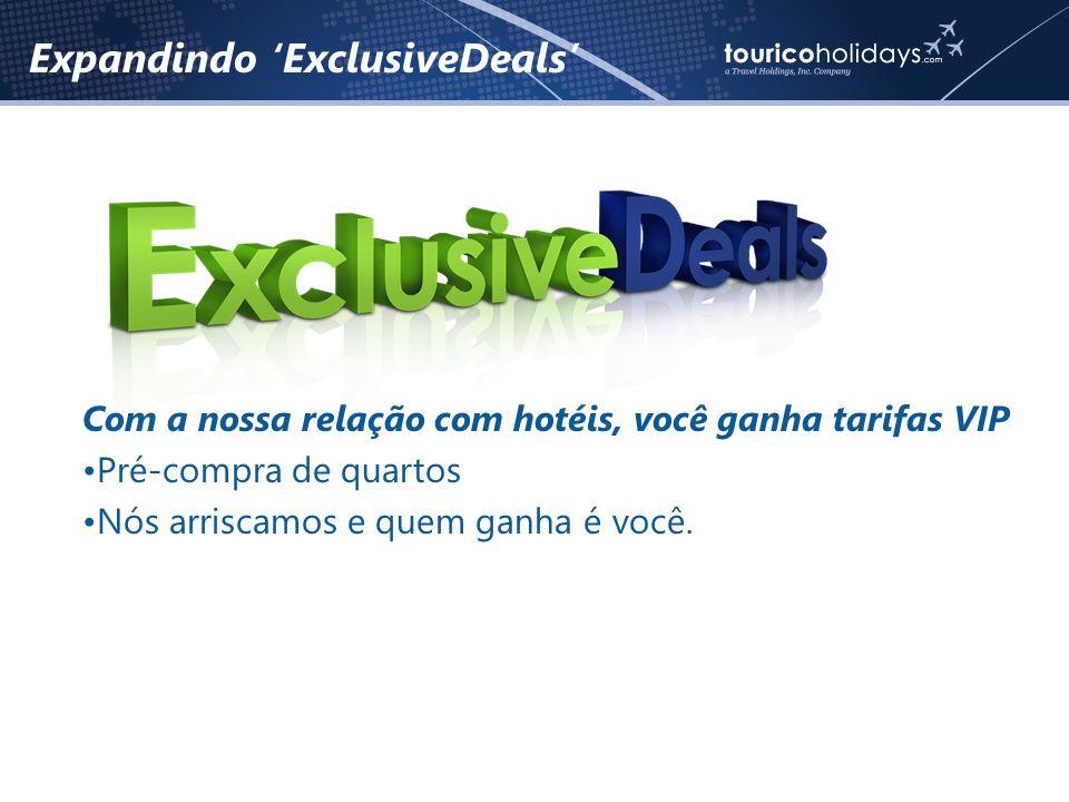 Expandindo 'ExclusiveDeals' Com a nossa relação com hotéis, você ganha tarifas VIP •Pré-compra de quartos •Nós arriscamos e quem ganha é você.