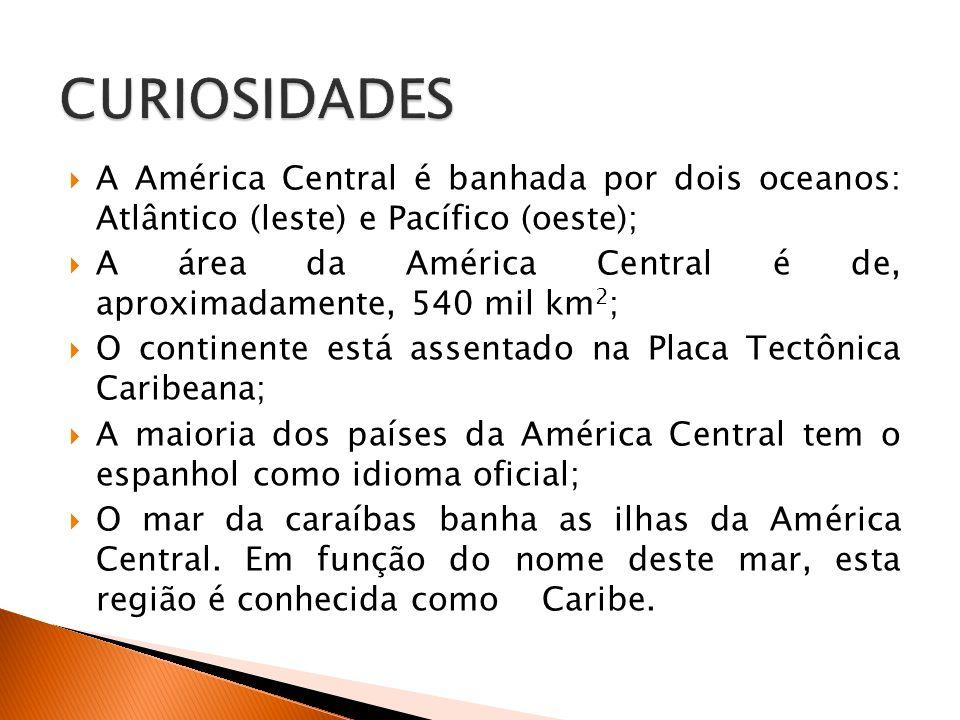  A América Central é banhada por dois oceanos: Atlântico (leste) e Pacífico (oeste);  A área da América Central é de, aproximadamente, 540 mil km 2