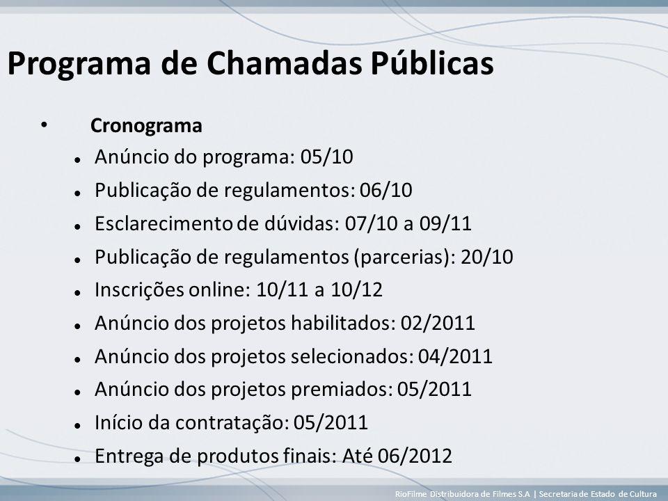 RioFilme Distribuidora de Filmes S.A | Secretaria de Estado de Cultura Programa de Chamadas Públicas • Cronograma  Anúncio do programa: 05/10  Publicação de regulamentos: 06/10  Esclarecimento de dúvidas: 07/10 a 09/11  Publicação de regulamentos (parcerias): 20/10  Inscrições online: 10/11 a 10/12  Anúncio dos projetos habilitados: 02/2011  Anúncio dos projetos selecionados: 04/2011  Anúncio dos projetos premiados: 05/2011  Início da contratação: 05/2011  Entrega de produtos finais: Até 06/2012