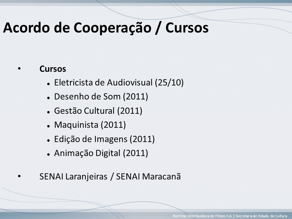 RioFilme Distribuidora de Filmes S.A | Secretaria de Estado de Cultura Acordo de Cooperação / Cursos • Cursos  Eletricista de Audiovisual (25/10)  Desenho de Som (2011)  Gestão Cultural (2011)  Maquinista (2011)  Edição de Imagens (2011)  Animação Digital (2011) • SENAI Laranjeiras / SENAI Maracanã