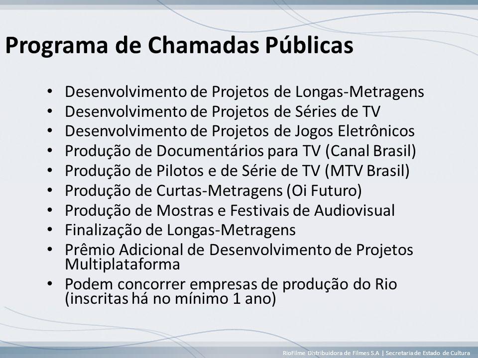 RioFilme Distribuidora de Filmes S.A | Secretaria de Estado de Cultura Programa de Chamadas Públicas • Desenvolvimento de Projetos de Longas-Metragens • Desenvolvimento de Projetos de Séries de TV • Desenvolvimento de Projetos de Jogos Eletrônicos • Produção de Documentários para TV (Canal Brasil) • Produção de Pilotos e de Série de TV (MTV Brasil) • Produção de Curtas-Metragens (Oi Futuro) • Produção de Mostras e Festivais de Audiovisual • Finalização de Longas-Metragens • Prêmio Adicional de Desenvolvimento de Projetos Multiplataforma • Podem concorrer empresas de produção do Rio (inscritas há no mínimo 1 ano)
