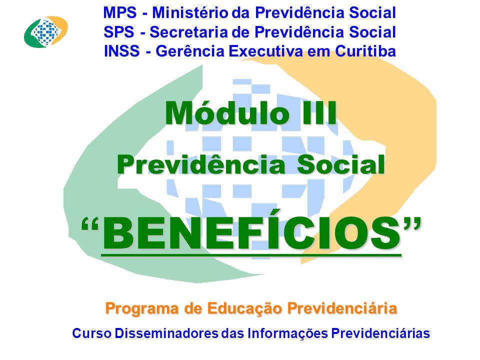 MPS - Ministério da Previdência Social SPS - Secretaria de Previdência Social INSS - Gerência Executiva em Curitiba Módulo III Previdência Social BENEFÍCIOS Programa de Educação Previdenciária Curso Disseminadores das Informações Previdenciárias