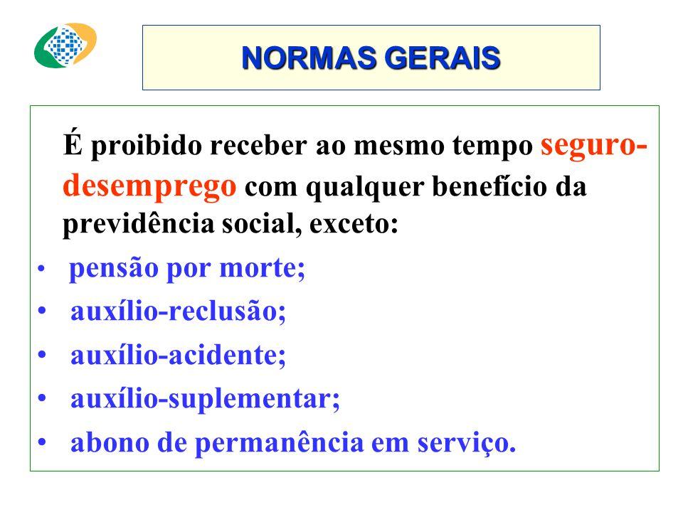 NORMAS GERAIS É proibido receber ao mesmo tempo seguro- desemprego com qualquer benefício da previdência social, exceto: • pensão por morte; • auxílio-reclusão; • auxílio-acidente; • auxílio-suplementar; • abono de permanência em serviço.