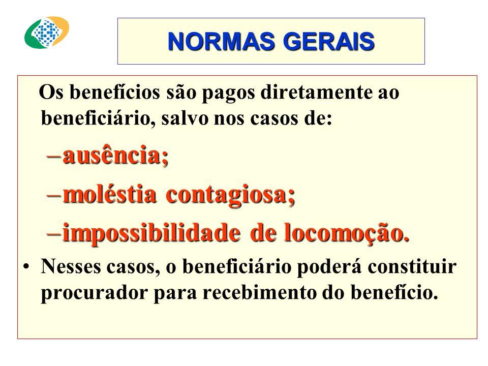 NORMAS GERAIS Os benefícios são pagos diretamente ao beneficiário, salvo nos casos de: –ausência ; –moléstia contagiosa; –impossibilidade de locomoção.