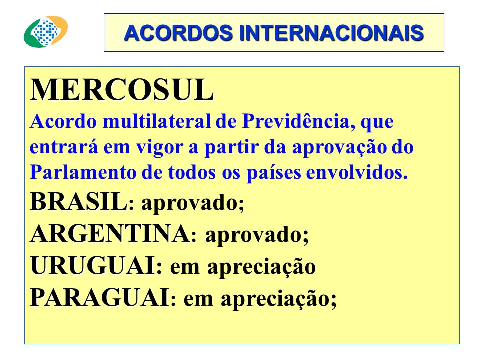 ACORDOS INTERNACIONAIS MERCOSUL Acordo multilateral de Previdência, que entrará em vigor a partir da aprovação do Parlamento de todos os países envolvidos.