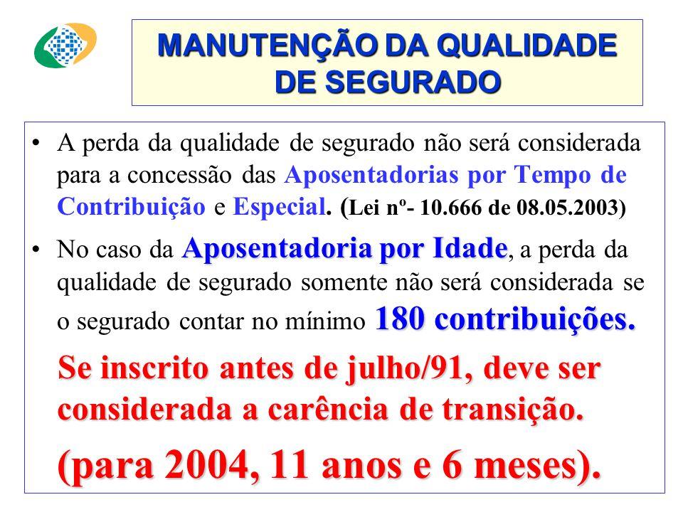 MANUTENÇÃO DA QUALIDADE DE SEGURADO •A perda da qualidade de segurado não será considerada para a concessão das Aposentadorias por Tempo de Contribuição e Especial.