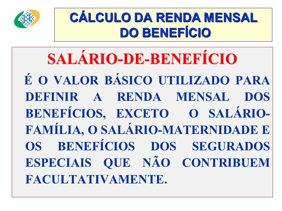 CÁLCULO DA RENDA MENSAL DO BENEFÍCIO SALÁRIO-DE-BENEFÍCIO É O VALOR BÁSICO UTILIZADO PARA DEFINIR A RENDA MENSAL DOS BENEFÍCIOS, EXCETO O SALÁRIO- FAMÍLIA, O SALÁRIO-MATERNIDADE E OS BENEFÍCIOS DOS SEGURADOS ESPECIAIS QUE NÃO CONTRIBUEM FACULTATIVAMENTE.