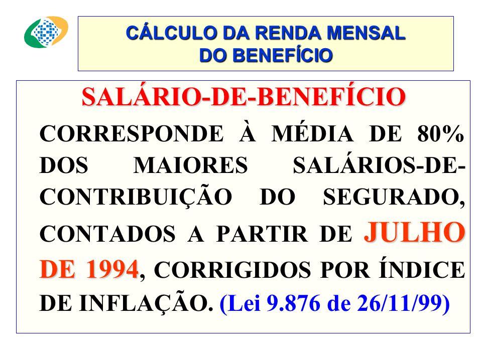 CÁLCULO DA RENDA MENSAL DO BENEFÍCIO SALÁRIO-DE-BENEFÍCIO SALÁRIO-DE-BENEFÍCIO JULHO DE 1994 CORRESPONDE À MÉDIA DE 80% DOS MAIORES SALÁRIOS-DE- CONTRIBUIÇÃO DO SEGURADO, CONTADOS A PARTIR DE JULHO DE 1994, CORRIGIDOS POR ÍNDICE DE INFLAÇÃO.