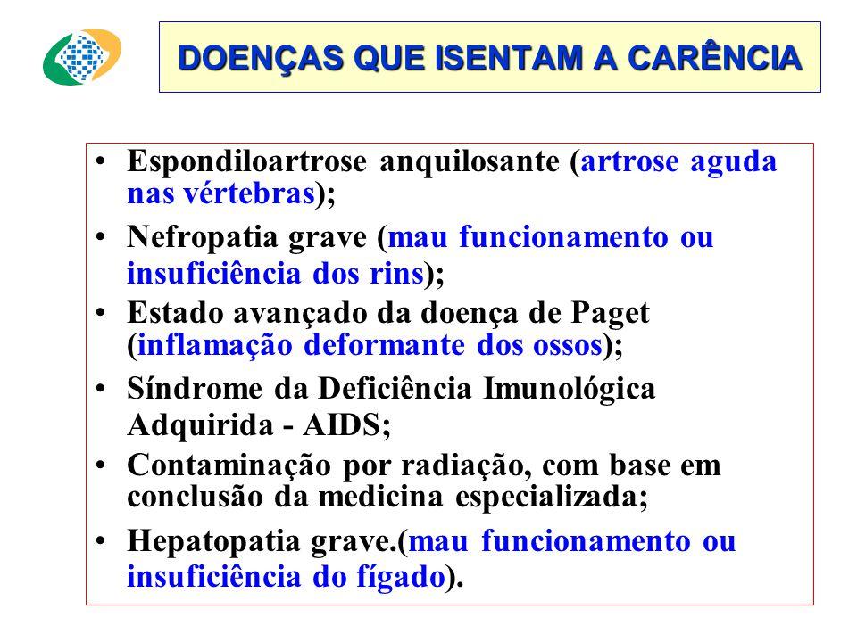 DOENÇAS QUE ISENTAM A CARÊNCIA •Espondiloartrose anquilosante (artrose aguda nas vértebras); •Nefropatia grave (mau funcionamento ou insuficiência dos rins); •Estado avançado da doença de Paget (inflamação deformante dos ossos); •Síndrome da Deficiência Imunológica Adquirida - AIDS; •Contaminação por radiação, com base em conclusão da medicina especializada; •Hepatopatia grave.(mau funcionamento ou insuficiência do fígado).