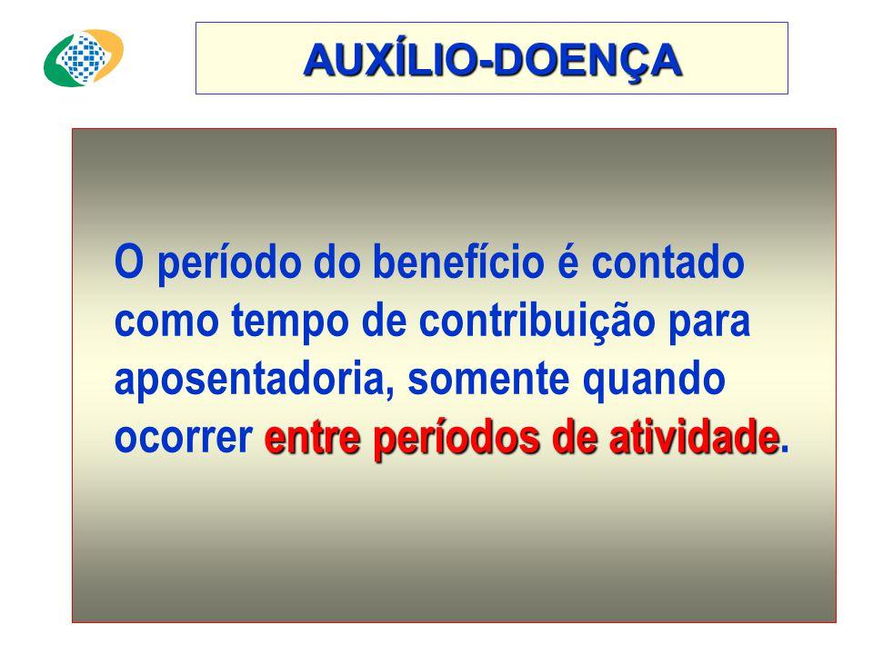 AUXÍLIO-DOENÇA entre períodos de atividade O período do benefício é contado como tempo de contribuição para aposentadoria, somente quando ocorrer entre períodos de atividade.