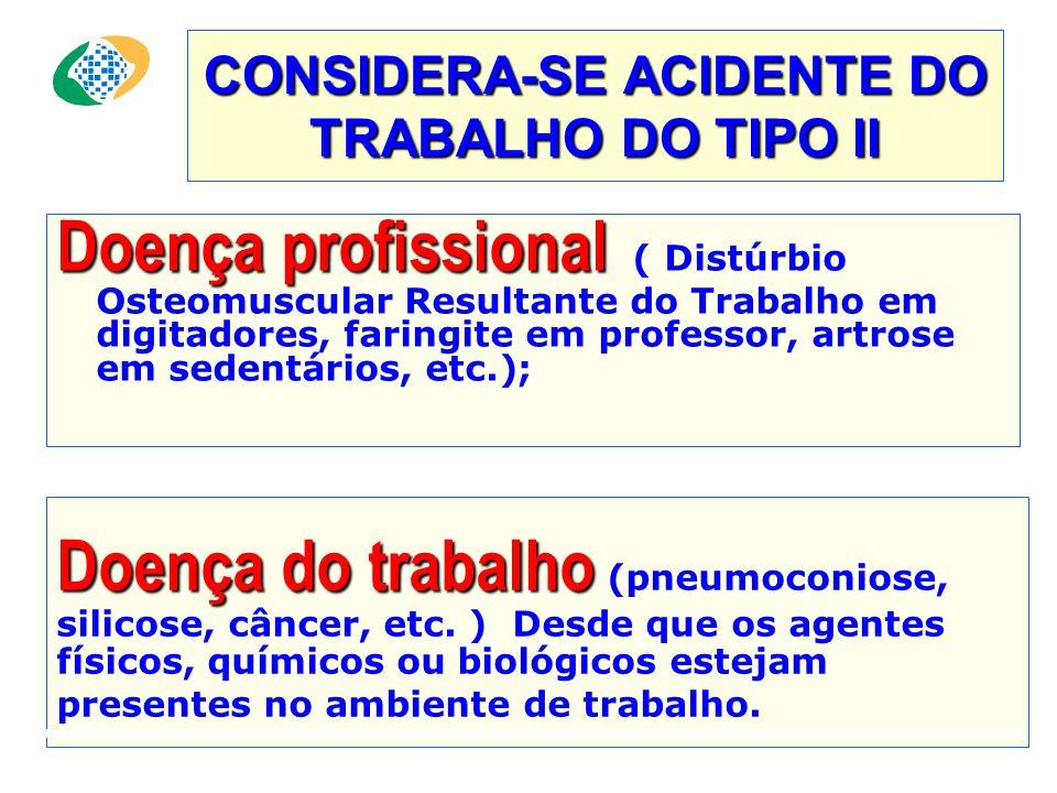 CONSIDERA-SE ACIDENTE DO TRABALHO DO TIPO II Doença profissional Doença profissional ( Distúrbio Osteomuscular Resultante do Trabalho em digitadores, faringite em professor, artrose em sedentários, etc.); Doença do trabalho Doença do trabalho (pneumoconiose, silicose, câncer, etc.