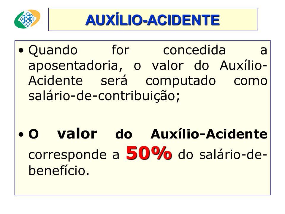 AUXÍLIO-ACIDENTE •Quando for concedida a aposentadoria, o valor do Auxílio- Acidente será computado como salário-de-contribuição; 50% •O valor do Auxílio-Acidente corresponde a 50% do salário-de- benefício.
