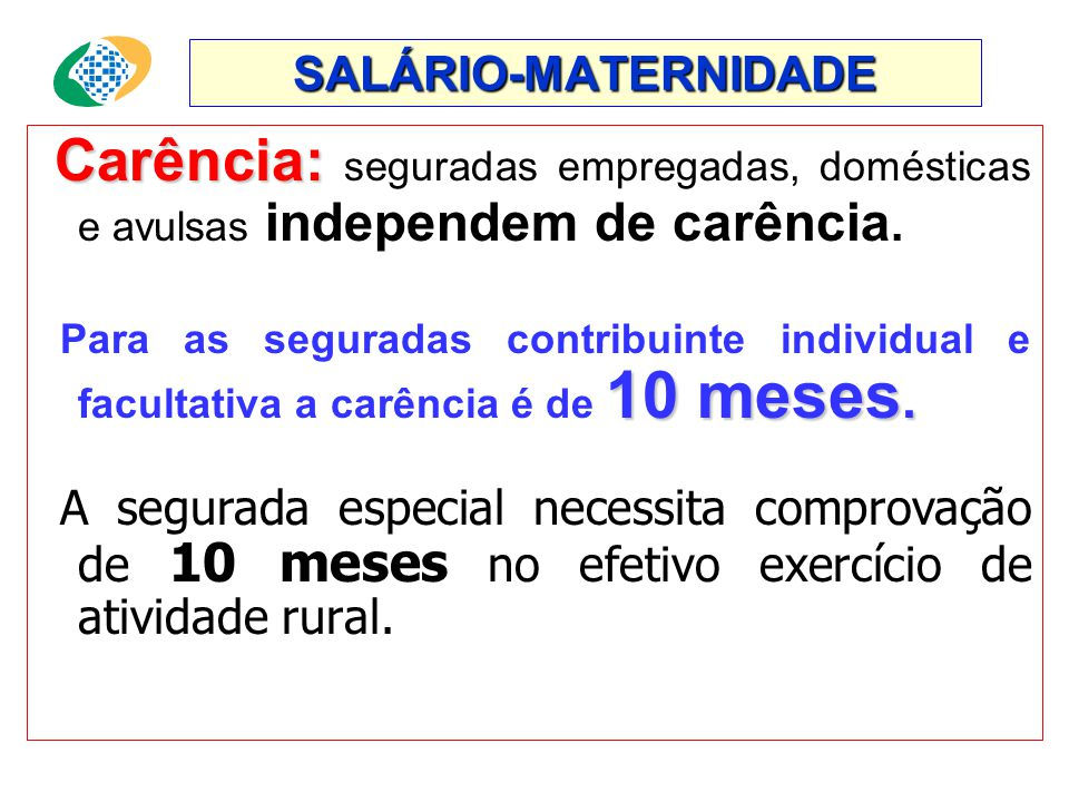 SALÁRIO-MATERNIDADE Carência: Carência: seguradas empregadas, domésticas e avulsas independem de carência.