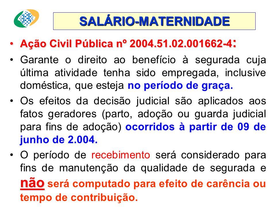 SALÁRIO-MATERNIDADE •Ação Civil Pública nº 2004.51.02.001662-4 : •Garante o direito ao benefício à segurada cuja última atividade tenha sido empregada, inclusive doméstica, que esteja no período de graça.