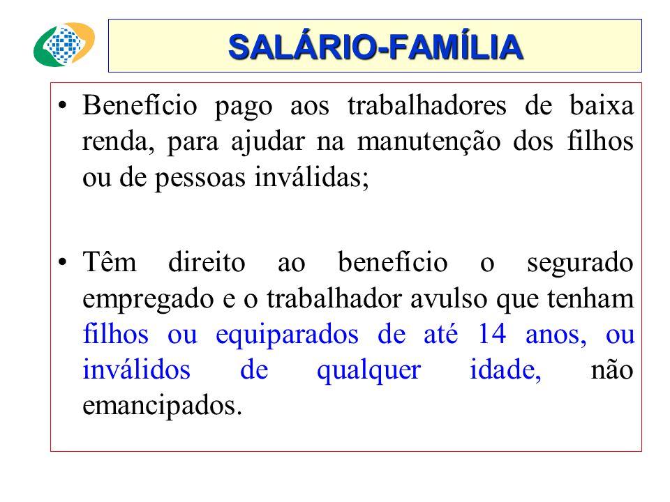 SALÁRIO-FAMÍLIA •Benefício pago aos trabalhadores de baixa renda, para ajudar na manutenção dos filhos ou de pessoas inválidas; •Têm direito ao benefício o segurado empregado e o trabalhador avulso que tenham filhos ou equiparados de até 14 anos, ou inválidos de qualquer idade, não emancipados.