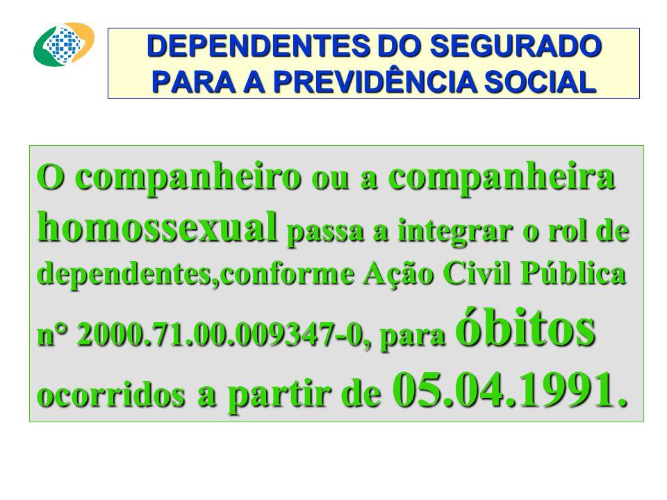 DEPENDENTES DO SEGURADO PARA A PREVIDÊNCIA SOCIAL O companheiro ou a companheira homossexual passa a integrar o rol de dependentes,conforme Ação Civil Pública n° 2000.71.00.009347-0, para óbitos ocorridos a partir de 05.04.1991.