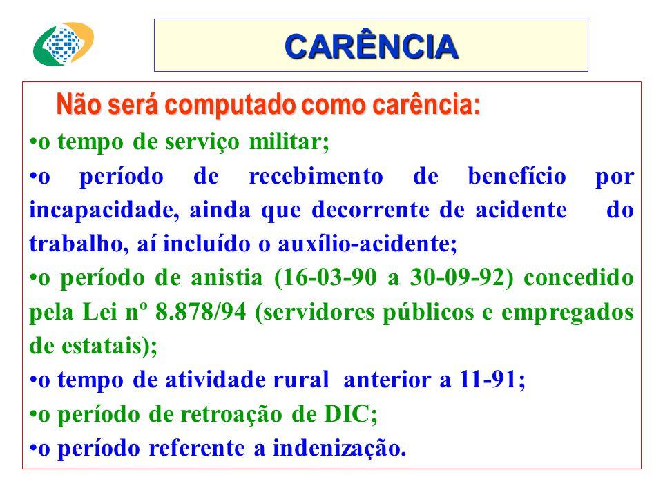 CARÊNCIA Não será computado como carência: •o tempo de serviço militar; •o período de recebimento de benefício por incapacidade, ainda que decorrente de acidente do trabalho, aí incluído o auxílio-acidente; •o período de anistia (16-03-90 a 30-09-92) concedido pela Lei nº 8.878/94 (servidores públicos e empregados de estatais); •o tempo de atividade rural anterior a 11-91; •o período de retroação de DIC; •o período referente a indenização.