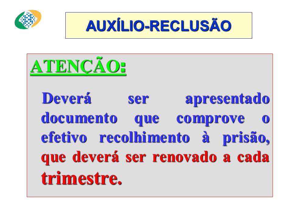 AUXÍLIO-RECLUSÃO ATENÇÃO : Deverá ser apresentado documento que comprove o efetivo recolhimento à prisão, que deverá ser renovado a cada trimestre.