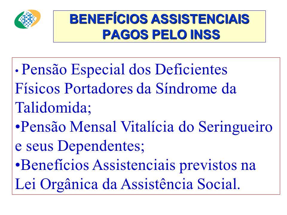 BENEFÍCIOS ASSISTENCIAIS PAGOS PELO INSS • Pensão Especial dos Deficientes Físicos Portadores da Síndrome da Talidomida; •Pensão Mensal Vitalícia do Seringueiro e seus Dependentes; •Benefícios Assistenciais previstos na Lei Orgânica da Assistência Social.