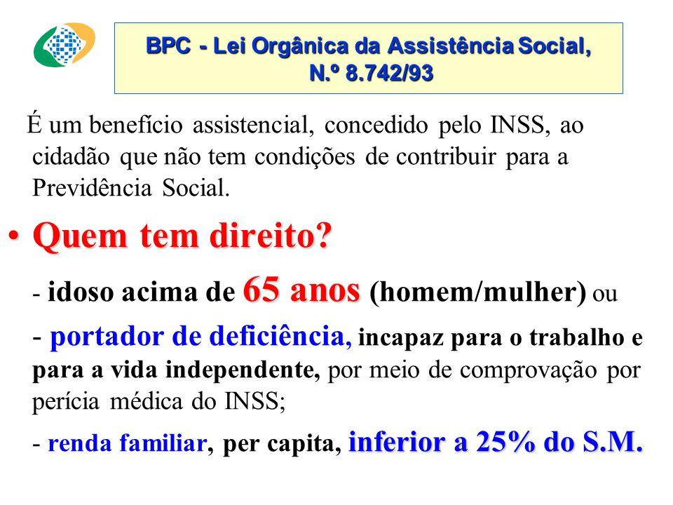 BPC - Lei Orgânica da Assistência Social, N.º 8.742/93 É um benefício assistencial, concedido pelo INSS, ao cidadão que não tem condições de contribuir para a Previdência Social.