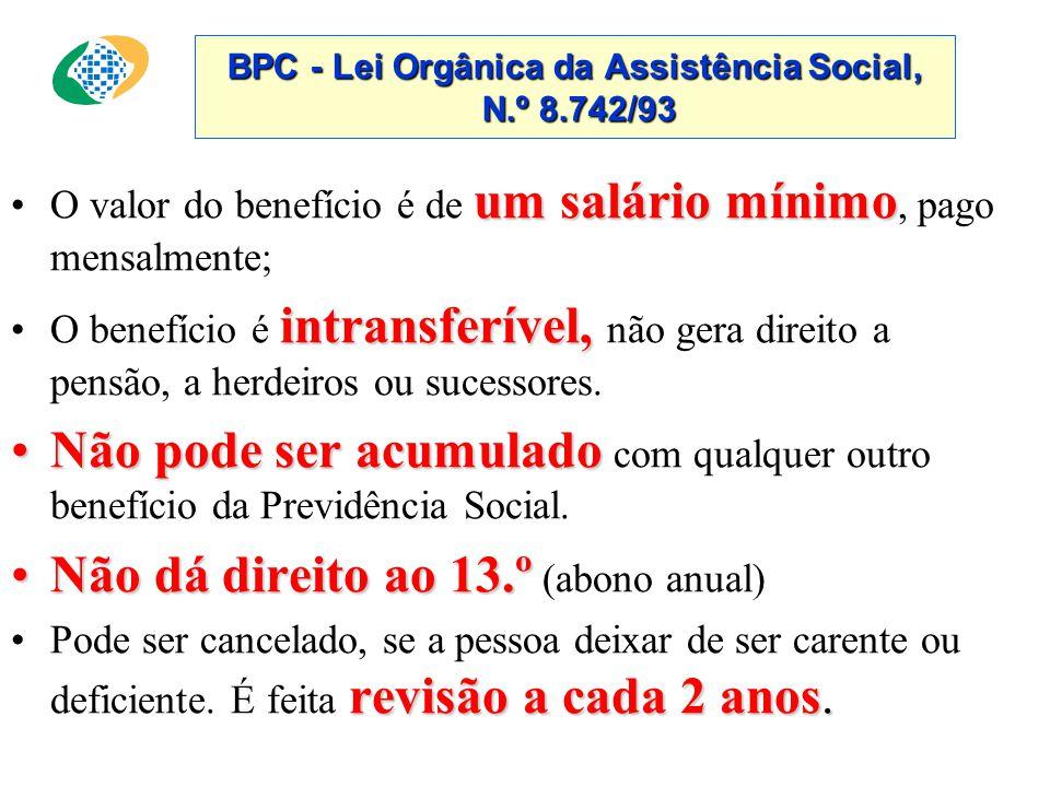 BPC - Lei Orgânica da Assistência Social, N.º 8.742/93 um salário mínimo •O valor do benefício é de um salário mínimo, pago mensalmente; intransferível, •O benefício é intransferível, não gera direito a pensão, a herdeiros ou sucessores.
