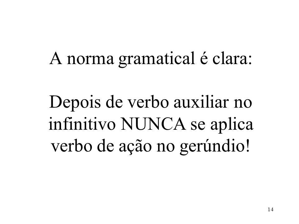 14 A norma gramatical é clara: Depois de verbo auxiliar no infinitivo NUNCA se aplica verbo de ação no gerúndio!