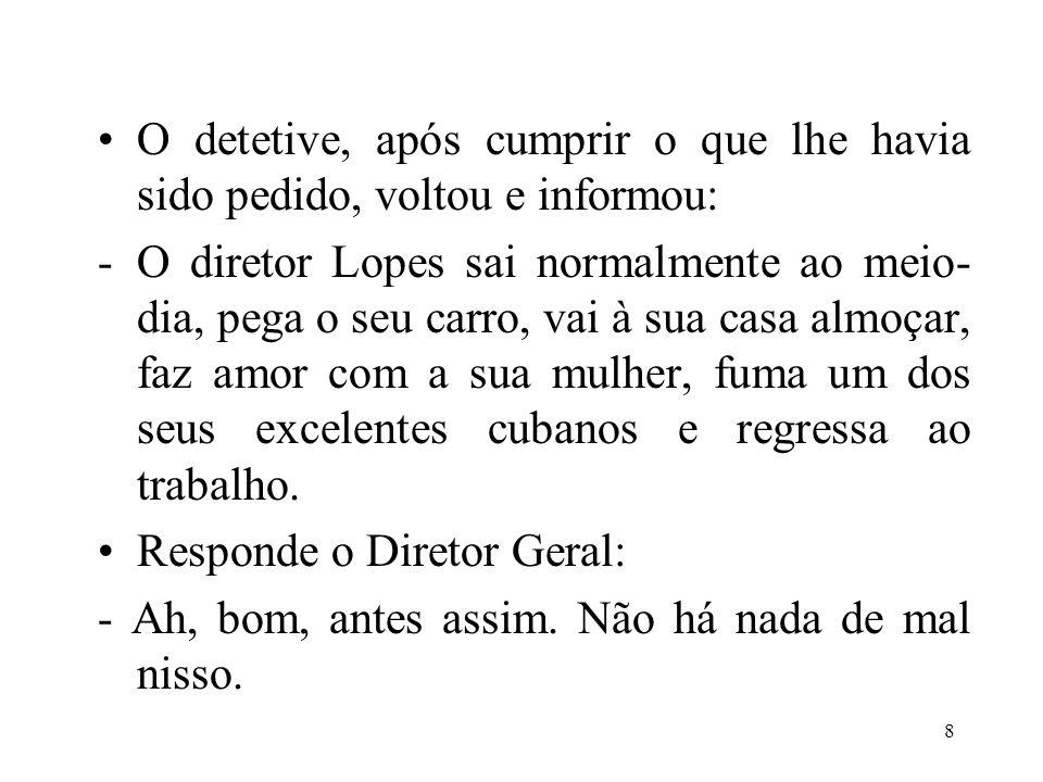 8 •O detetive, após cumprir o que lhe havia sido pedido, voltou e informou: -O diretor Lopes sai normalmente ao meio- dia, pega o seu carro, vai à sua